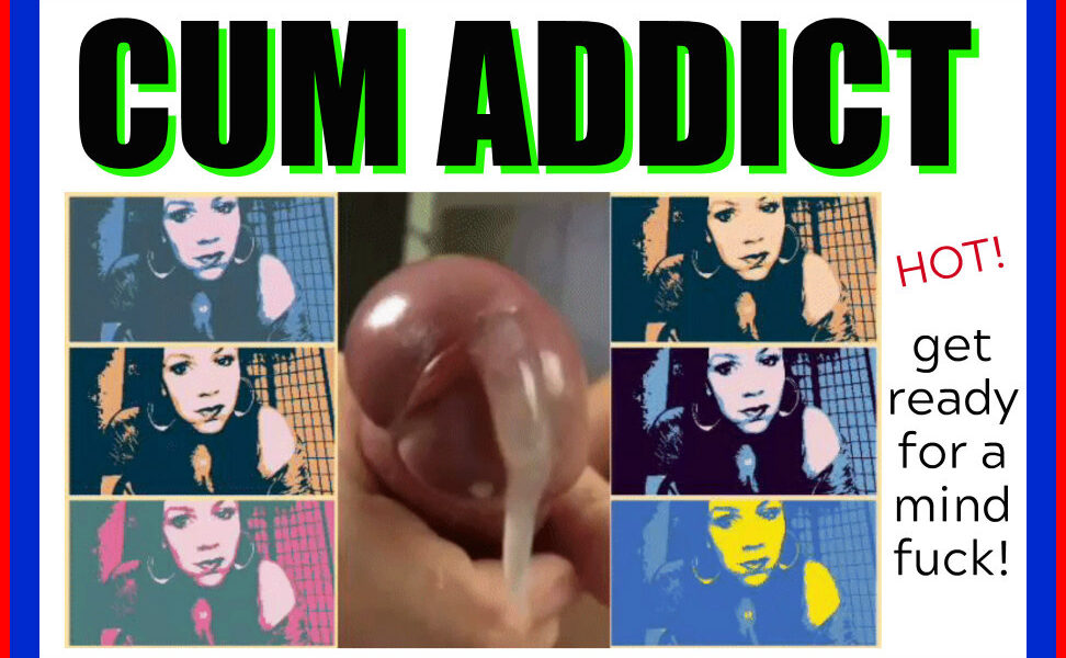 You are about to be a CUM ADDICT..if you're not already